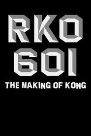 RKO Production 601: The Making of 'Kong, the Eighth Wonder of the World'